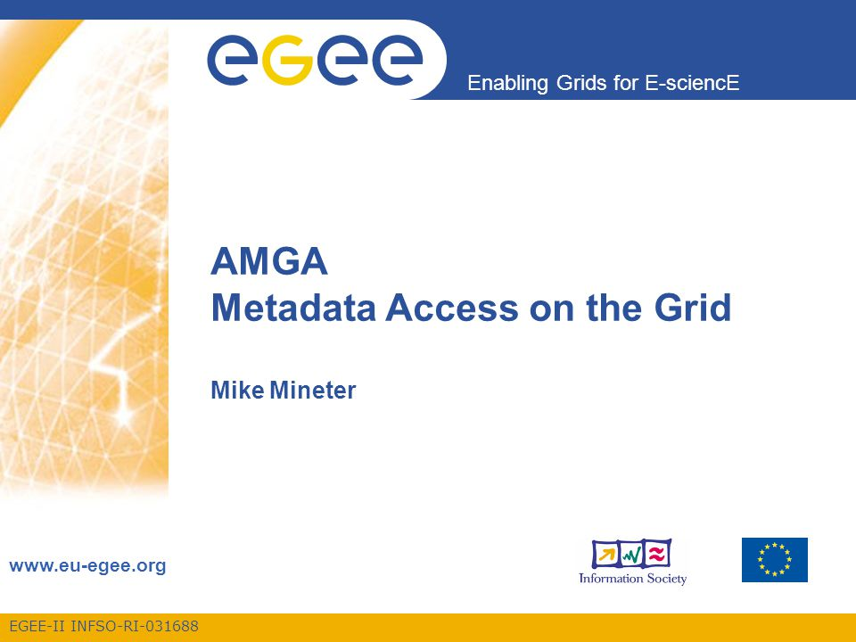 EGEE-II INFSO-RI-031688 Enabling Grids for E-sciencE www.eu-egee.org AMGA Metadata Access on the Grid Mike Mineter