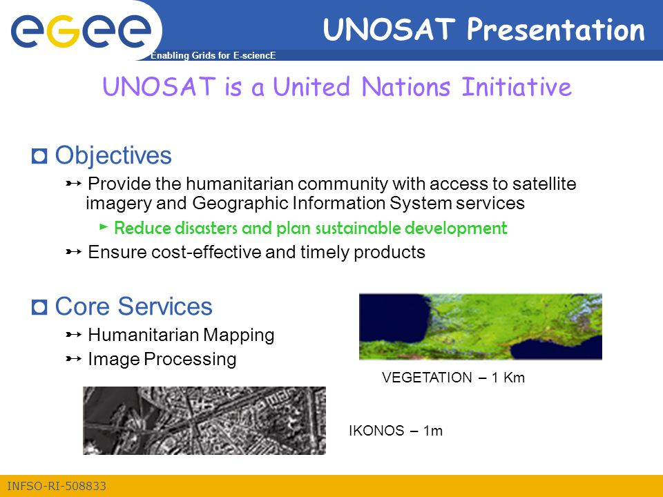 Enabling Grids for E-sciencE INFSO-RI-508833 UNOSAT Presentation UNOSAT is a United Nations Initiative ◘ Objectives ➸ Provide the humanitarian community with access to satellite imagery and Geographic Information System services ► Reduce disasters and plan sustainable development ➸ Ensure cost-effective and timely products ◘ Core Services ➸ Humanitarian Mapping ➸ Image Processing VEGETATION – 1 Km IKONOS – 1m
