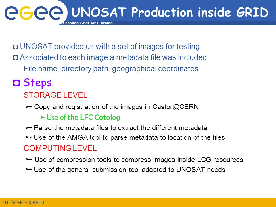 Enabling Grids for E-sciencE INFSO-RI-508833 UNOSAT Production inside GRID ◘ UNOSAT provided us with a set of images for testing ◘ Associated to each image a metadata file was included File name, directory path, geographical coordinates ◘ Steps : STORAGE LEVEL ➸ Copy and registration of the images in Castor@CERN ► Use of the LFC Catalog ➸ Parse the metadata files to extract the different metadata ➸ Use of the AMGA tool to parse metadata to location of the files COMPUTING LEVEL ➸ Use of compression tools to compress images inside LCG resources ➸ Use of the general submission tool adapted to UNOSAT needs