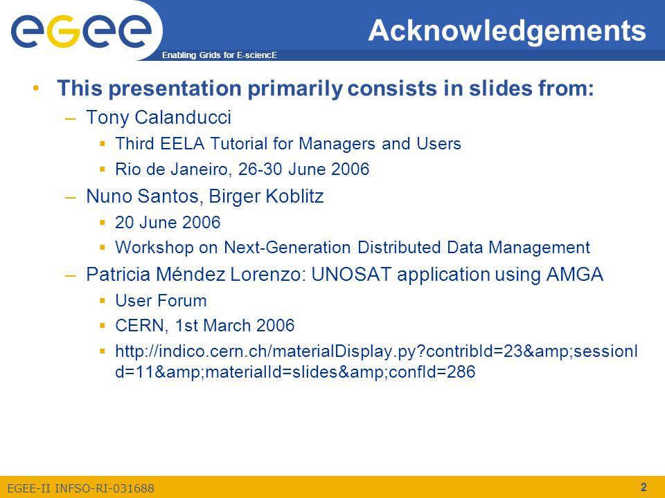 Enabling Grids for E-sciencE EGEE-II INFSO-RI-031688 2 Acknowledgements This presentation primarily consists in slides from: –Tony Calanducci  Third EELA Tutorial for Managers and Users  Rio de Janeiro, 26-30 June 2006 –Nuno Santos, Birger Koblitz  20 June 2006  Workshop on Next-Generation Distributed Data Management –Patricia Méndez Lorenzo: UNOSAT application using AMGA  User Forum  CERN, 1st March 2006  http://indico.cern.ch/materialDisplay.py contribId=23&sessionI d=11&materialId=slides&confId=286
