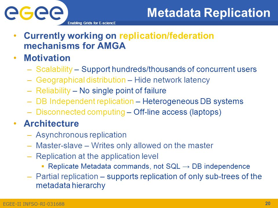 Enabling Grids for E-sciencE EGEE-II INFSO-RI-031688 20 Metadata Replication Currently working on replication/federation mechanisms for AMGA Motivation –Scalability – Support hundreds/thousands of concurrent users –Geographical distribution – Hide network latency –Reliability – No single point of failure –DB Independent replication – Heterogeneous DB systems –Disconnected computing – Off-line access (laptops) Architecture –Asynchronous replication –Master-slave – Writes only allowed on the master –Replication at the application level  Replicate Metadata commands, not SQL → DB independence –Partial replication – supports replication of only sub-trees of the metadata hierarchy