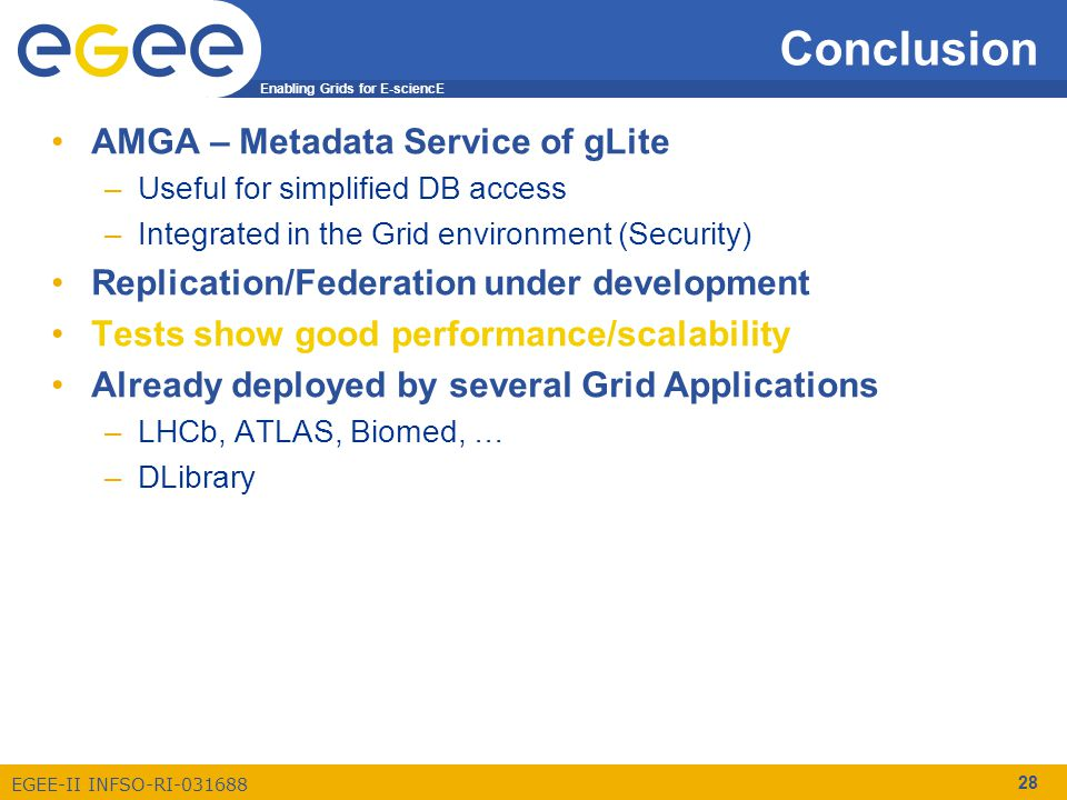 Enabling Grids for E-sciencE EGEE-II INFSO-RI-031688 28 Conclusion AMGA – Metadata Service of gLite –Useful for simplified DB access –Integrated in the Grid environment (Security) Replication/Federation under development Tests show good performance/scalability Already deployed by several Grid Applications –LHCb, ATLAS, Biomed, … –DLibrary
