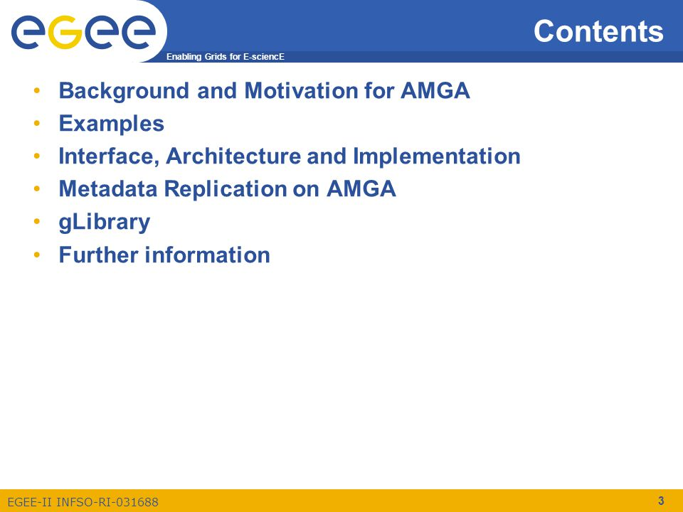 Enabling Grids for E-sciencE EGEE-II INFSO-RI-031688 3 Contents Background and Motivation for AMGA Examples Interface, Architecture and Implementation Metadata Replication on AMGA gLibrary Further information