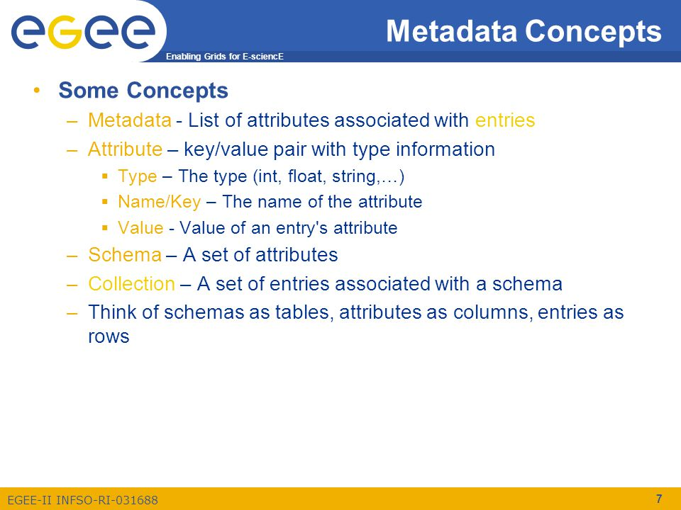 Enabling Grids for E-sciencE EGEE-II INFSO-RI-031688 7 Metadata Concepts Some Concepts –Metadata - List of attributes associated with entries –Attribute – key/value pair with type information  Type – The type (int, float, string,…)  Name/Key – The name of the attribute  Value - Value of an entry s attribute –Schema – A set of attributes –Collection – A set of entries associated with a schema –Think of schemas as tables, attributes as columns, entries as rows