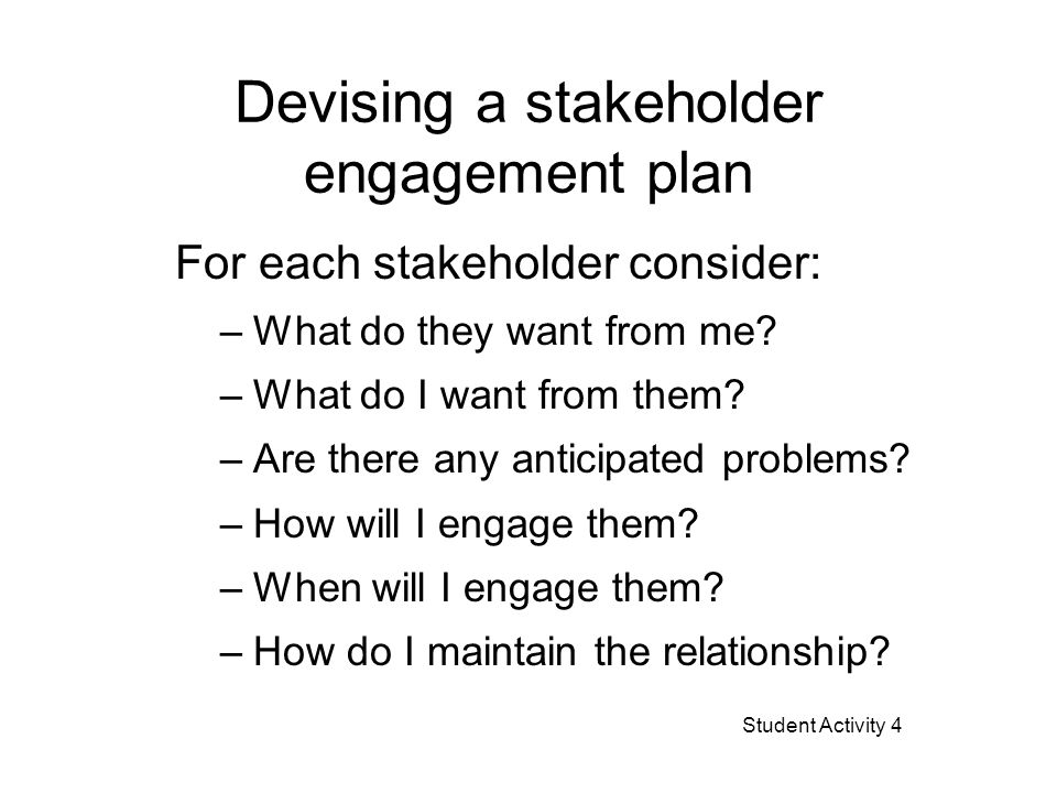 Devising a stakeholder engagement plan For each stakeholder consider: –What do they want from me? –What do I want from them? –Are there any anticipate