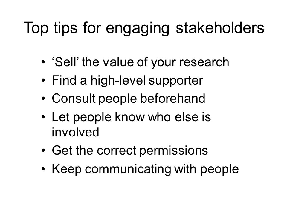 Top tips for engaging stakeholders 'Sell' the value of your research Find a high-level supporter Consult people beforehand Let people know who else is involved Get the correct permissions Keep communicating with people