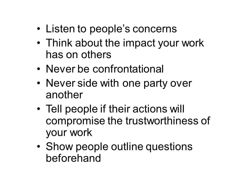 Listen to people's concerns Think about the impact your work has on others Never be confrontational Never side with one party over another Tell people if their actions will compromise the trustworthiness of your work Show people outline questions beforehand