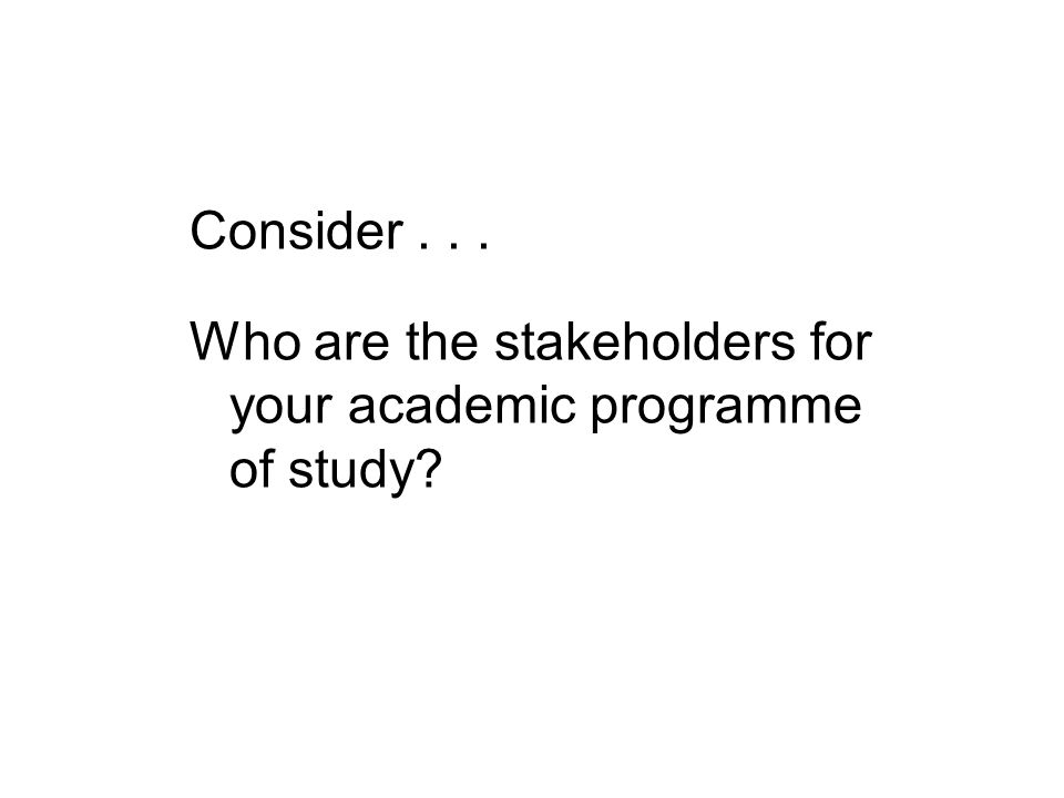 Consider... Who are the stakeholders for your academic programme of study