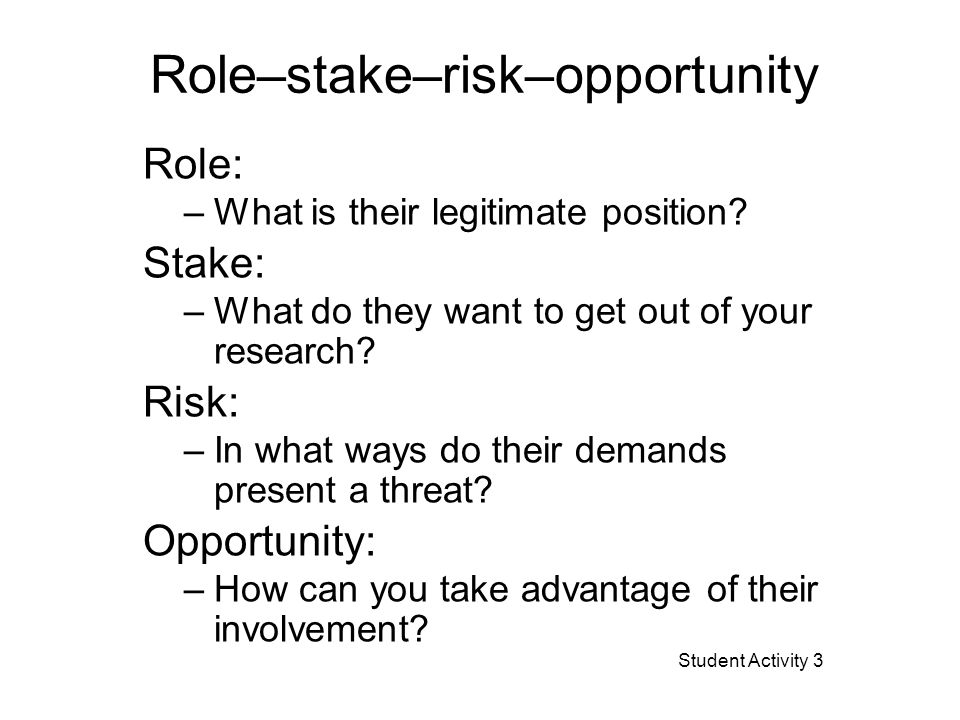 Role–stake–risk–opportunity Role: –What is their legitimate position? Stake: –What do they want to get out of your research? Risk: –In what ways do th