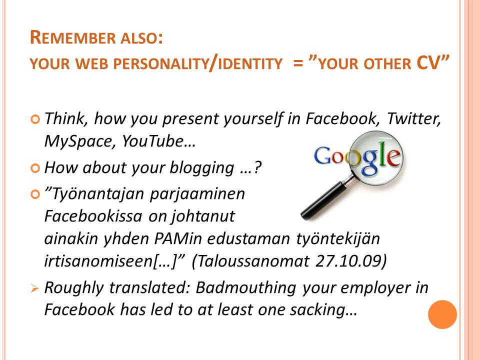 R EMEMBER ALSO : YOUR WEB PERSONALITY / IDENTITY = YOUR OTHER CV Think, how you present yourself in Facebook, Twitter, MySpace, YouTube… How about your blogging ….