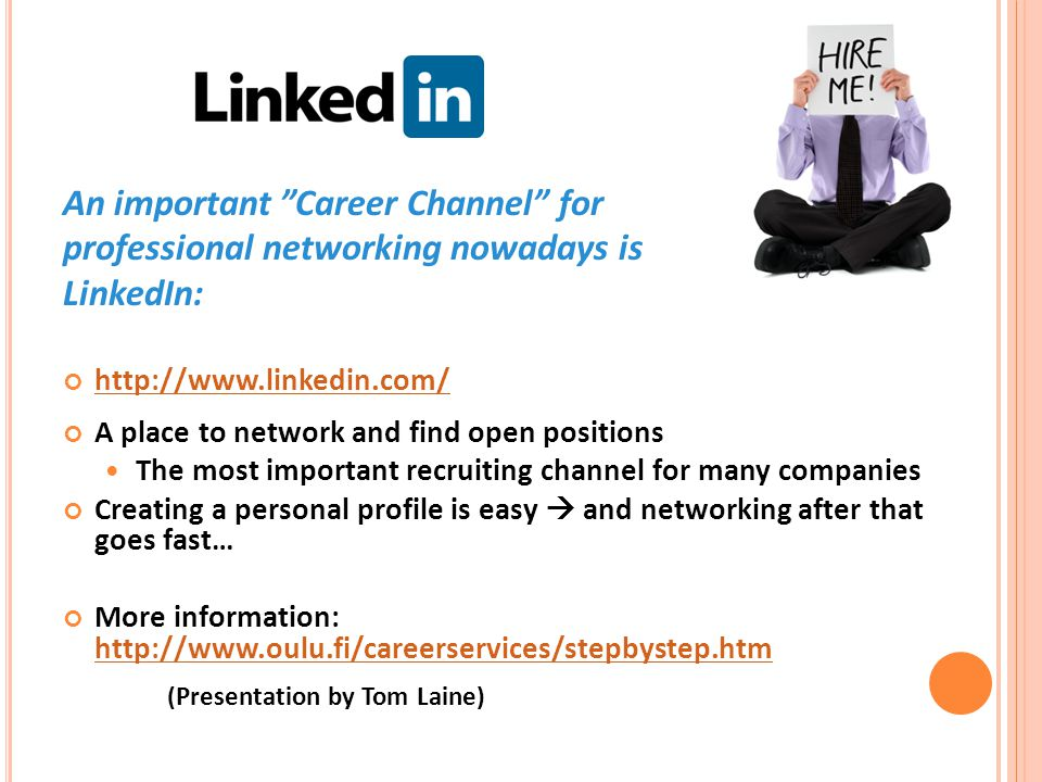 An important Career Channel for professional networking nowadays is LinkedIn: http://www.linkedin.com/ A place to network and find open positions The most important recruiting channel for many companies Creating a personal profile is easy  and networking after that goes fast… More information: http://www.oulu.fi/careerservices/stepbystep.htm http://www.oulu.fi/careerservices/stepbystep.htm (Presentation by Tom Laine)