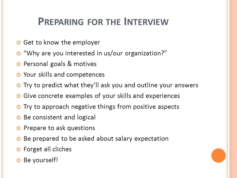 P REPARING FOR THE I NTERVIEW Get to know the employer Why are you interested in us/our organization Personal goals & motives Your skills and competences Try to predict what they'll ask you and outline your answers Give concrete examples of your skills and experiences Try to approach negative things from positive aspects Be consistent and logical Prepare to ask questions Be prepared to be asked about salary expectation Forget all cliches Be yourself!