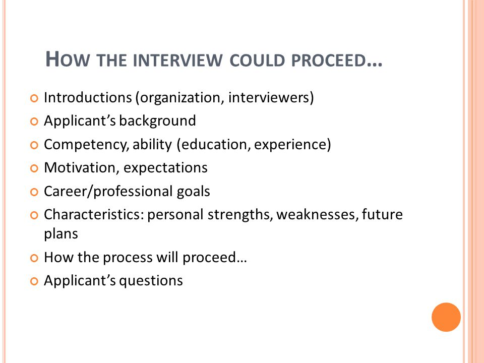 H OW THE INTERVIEW COULD PROCEED … Introductions (organization, interviewers) Applicant's background Competency, ability (education, experience) Motivation, expectations Career/professional goals Characteristics: personal strengths, weaknesses, future plans How the process will proceed… Applicant's questions