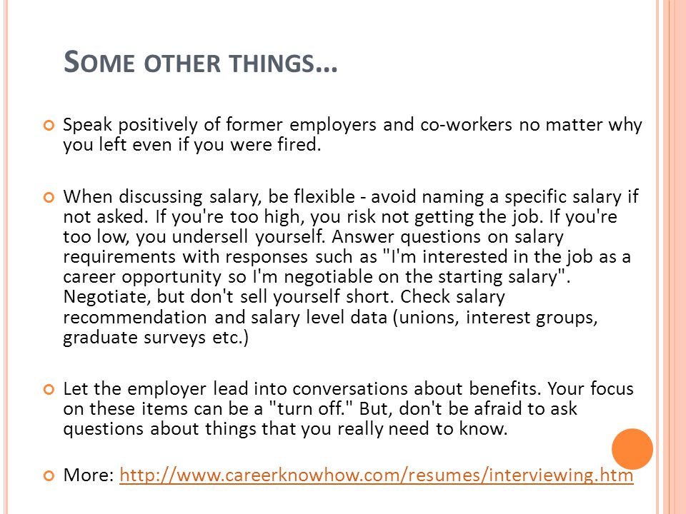 S OME OTHER THINGS … Speak positively of former employers and co-workers no matter why you left even if you were fired.