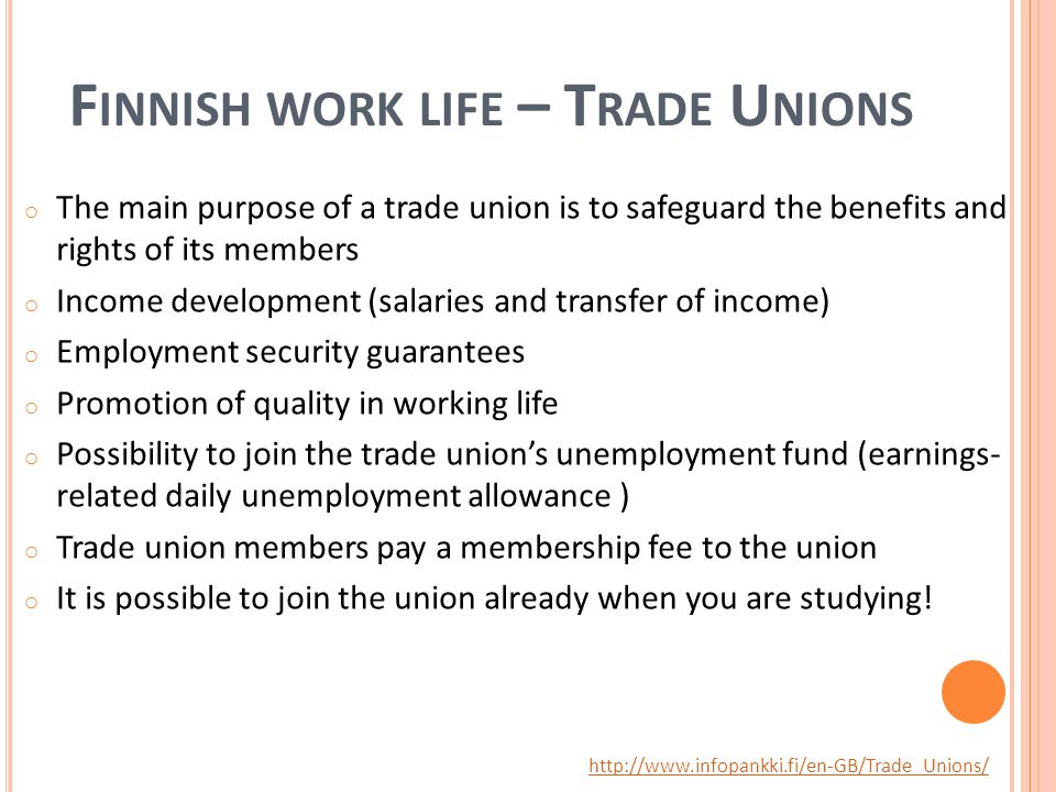 F INNISH WORK LIFE – T RADE U NIONS o The main purpose of a trade union is to safeguard the benefits and rights of its members o Income development (salaries and transfer of income) o Employment security guarantees o Promotion of quality in working life o Possibility to join the trade union's unemployment fund (earnings- related daily unemployment allowance ) o Trade union members pay a membership fee to the union o It is possible to join the union already when you are studying.