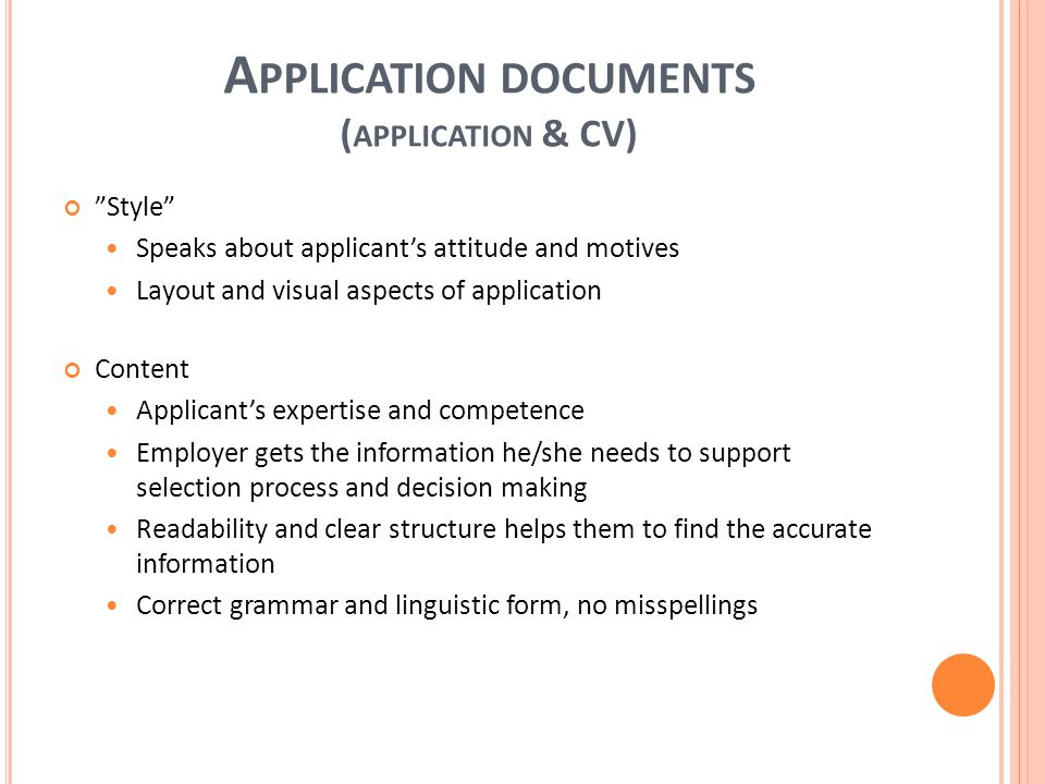A PPLICATION DOCUMENTS ( APPLICATION & CV) Style Speaks about applicant's attitude and motives Layout and visual aspects of application Content Applicant's expertise and competence Employer gets the information he/she needs to support selection process and decision making Readability and clear structure helps them to find the accurate information Correct grammar and linguistic form, no misspellings