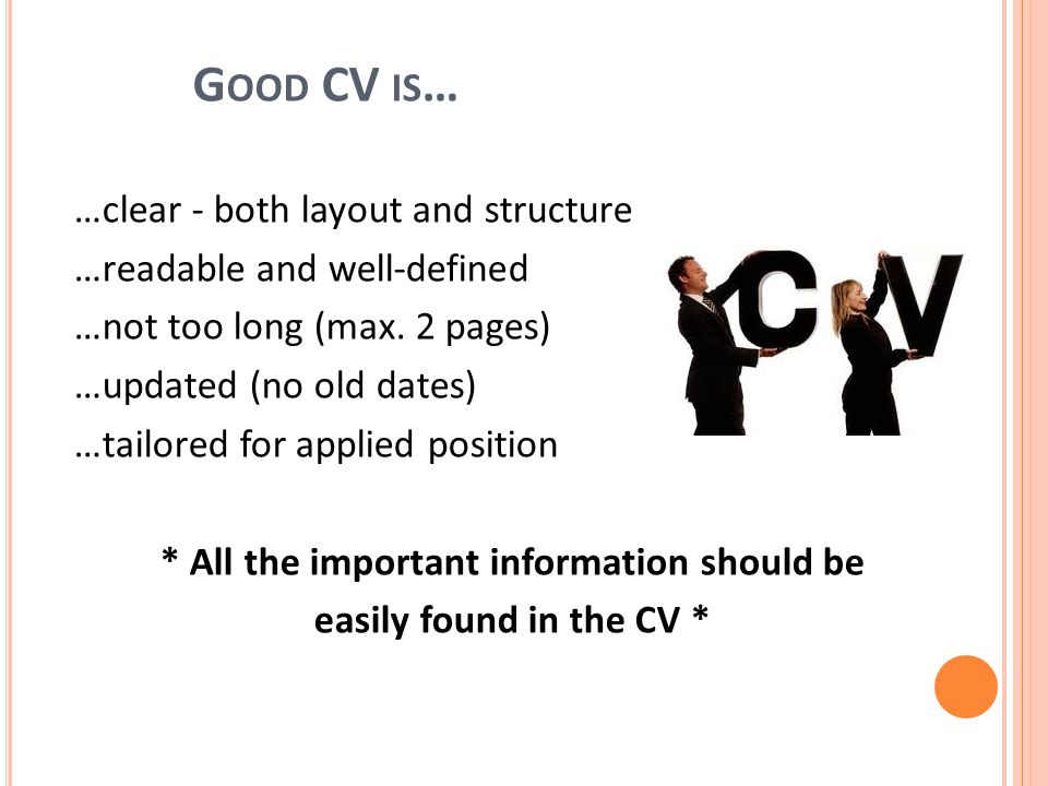 G OOD CV IS … …clear - both layout and structure …readable and well-defined …not too long (max.