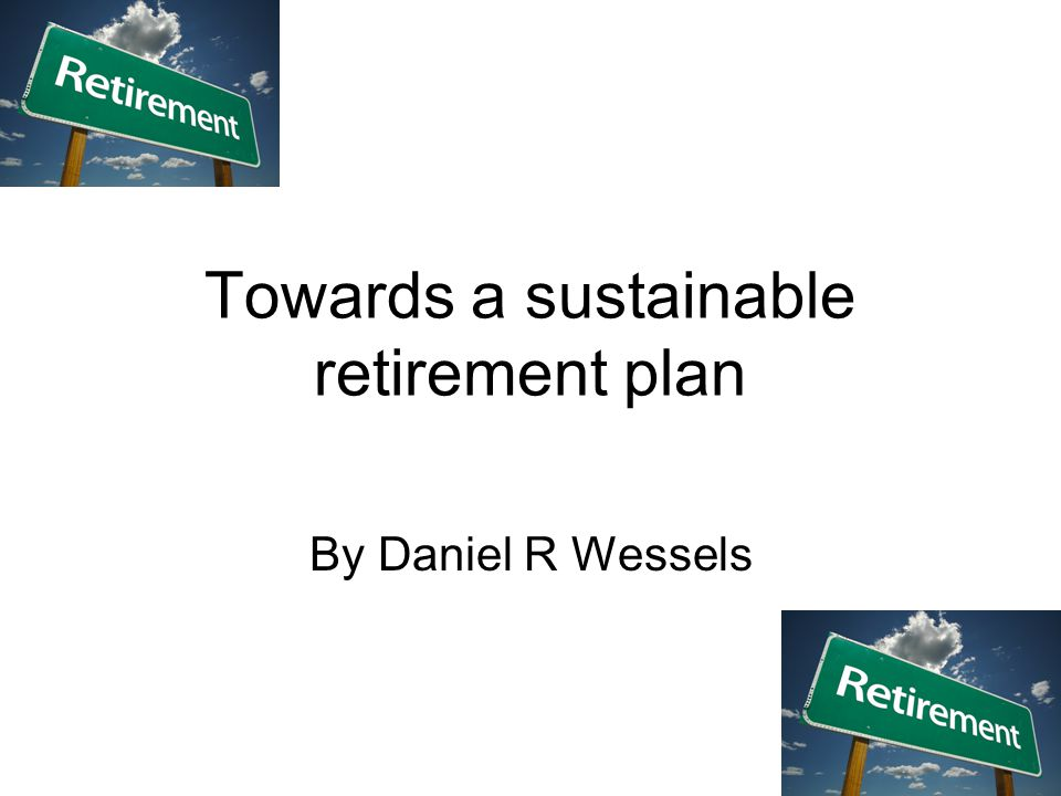Towards a sustainable retirement plan By Daniel R Wessels