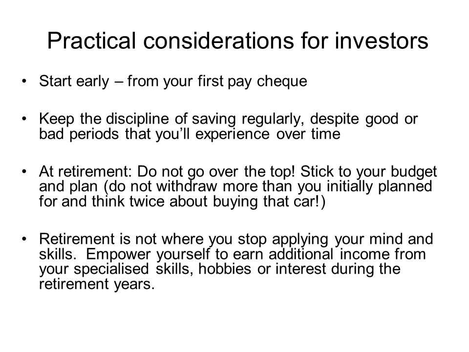 Practical considerations for investors Start early – from your first pay cheque Keep the discipline of saving regularly, despite good or bad periods that you'll experience over time At retirement: Do not go over the top.