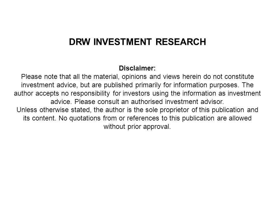 DRW INVESTMENT RESEARCH Disclaimer: Please note that all the material, opinions and views herein do not constitute investment advice, but are published primarily for information purposes.