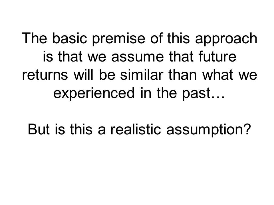 The basic premise of this approach is that we assume that future returns will be similar than what we experienced in the past… But is this a realistic assumption