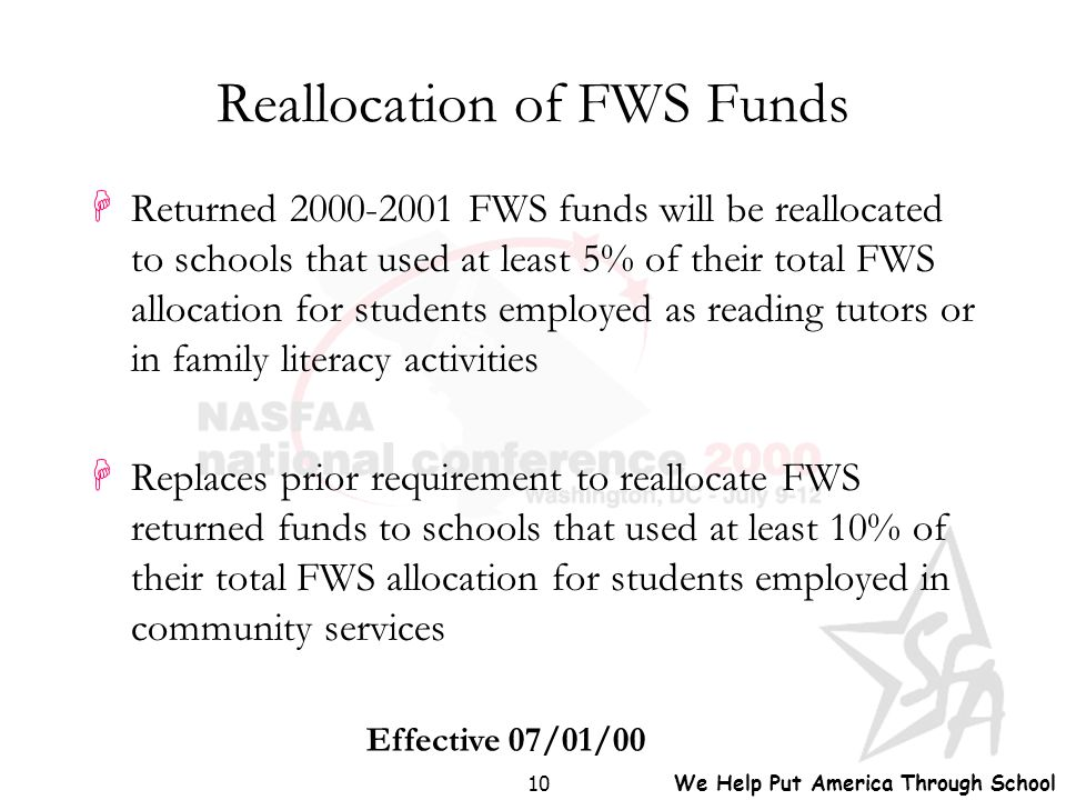 We Help Put America Through School 10 Reallocation of FWS Funds HReturned 2000-2001 FWS funds will be reallocated to schools that used at least 5% of