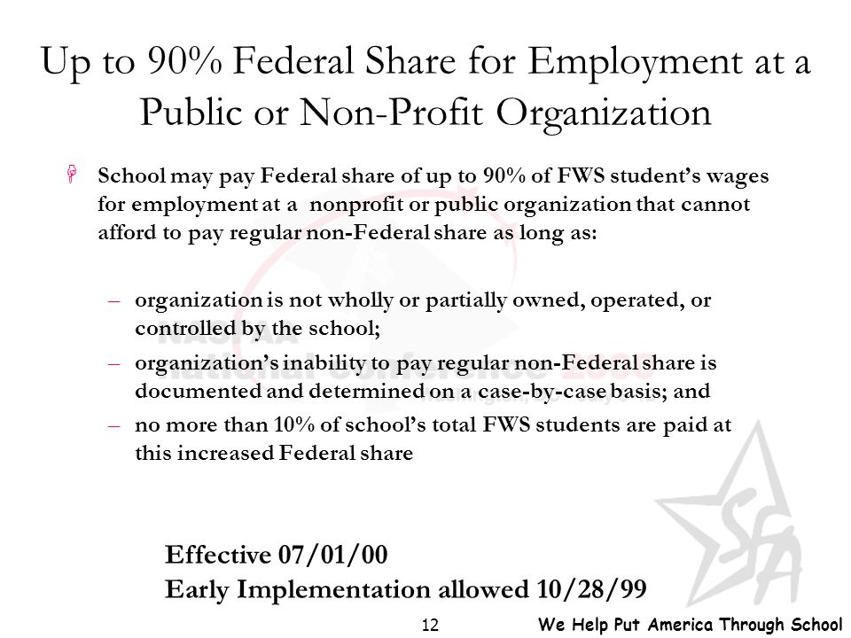 We Help Put America Through School 12 Up to 90% Federal Share for Employment at a Public or Non-Profit Organization HSchool may pay Federal share of u