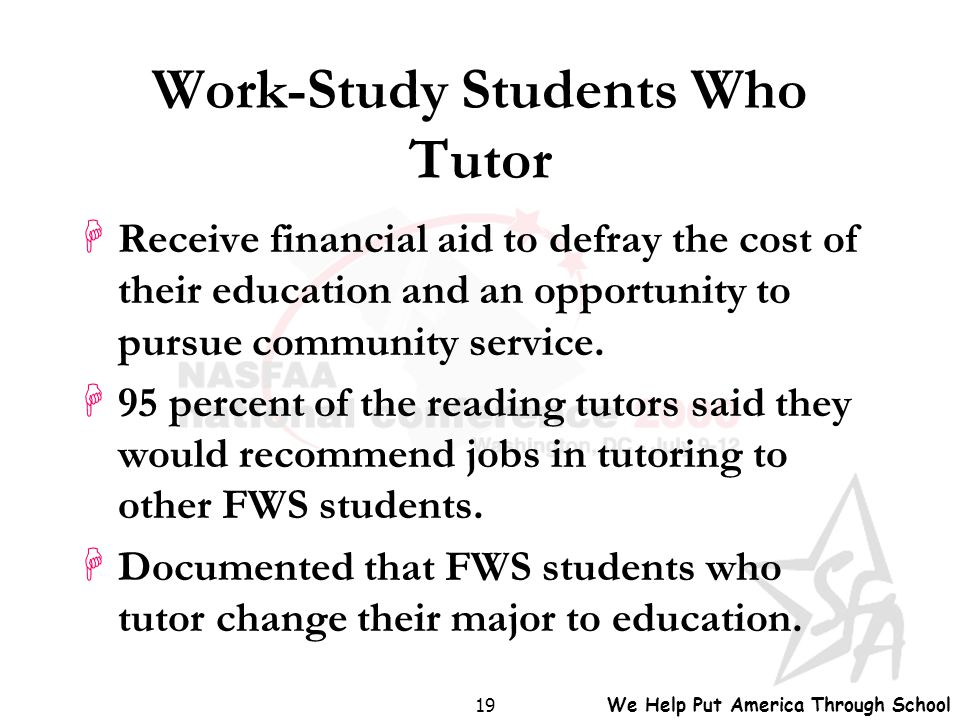 We Help Put America Through School 19 Work-Study Students Who Tutor HReceive financial aid to defray the cost of their education and an opportunity to