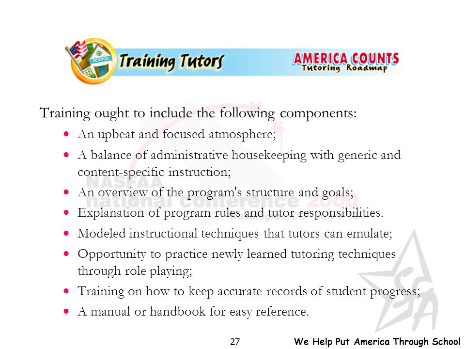 We Help Put America Through School 27 Training ought to include the following components:  An upbeat and focused atmosphere;  A balance of administr