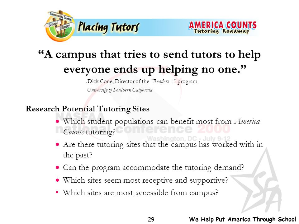 "We Help Put America Through School 29 ""A campus that tries to send tutors to help everyone ends up helping no one."" - Dick Cone, Director of the"