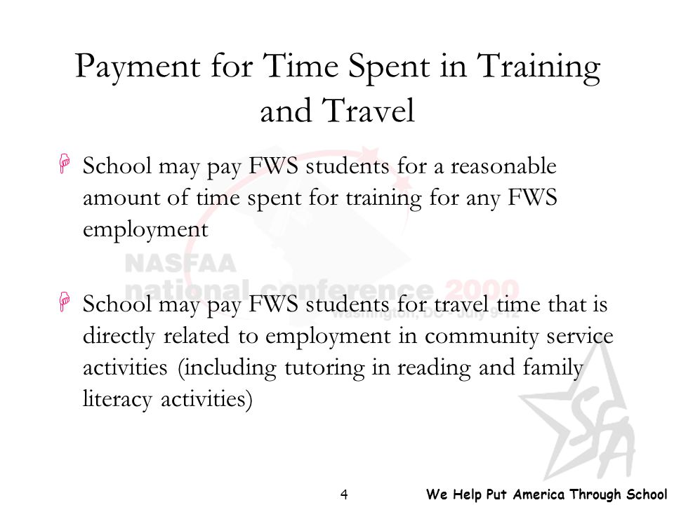 We Help Put America Through School 4 Payment for Time Spent in Training and Travel HSchool may pay FWS students for a reasonable amount of time spent