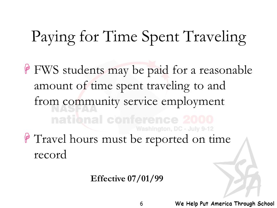 We Help Put America Through School 6 Paying for Time Spent Traveling HFWS students may be paid for a reasonable amount of time spent traveling to and
