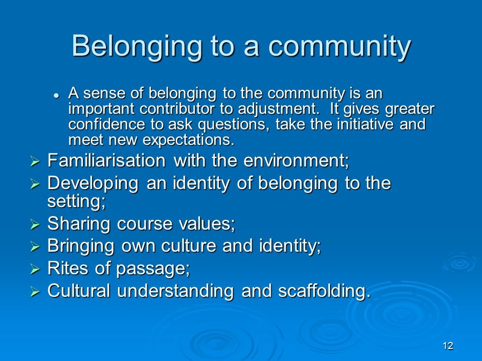12 Belonging to a community A sense of belonging to the community is an important contributor to adjustment. It gives greater confidence to ask questi