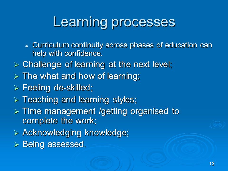 13 Learning processes Curriculum continuity across phases of education can help with confidence. Curriculum continuity across phases of education can