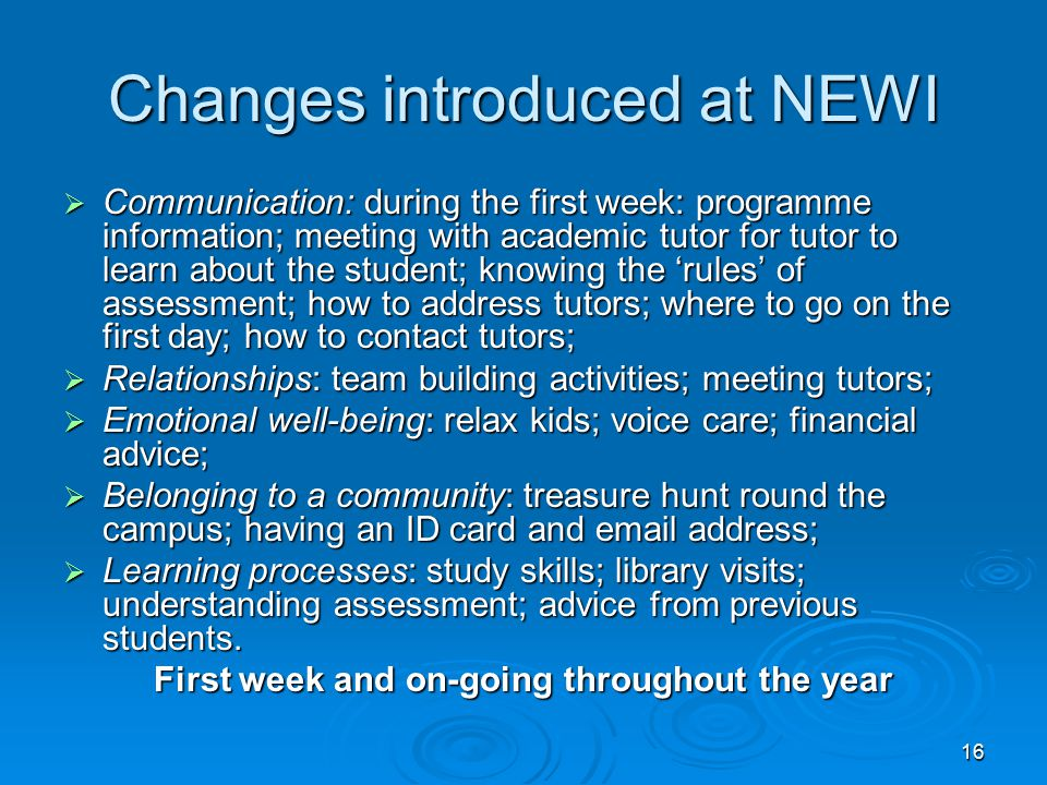 16 Changes introduced at NEWI  Communication: during the first week: programme information; meeting with academic tutor for tutor to learn about the