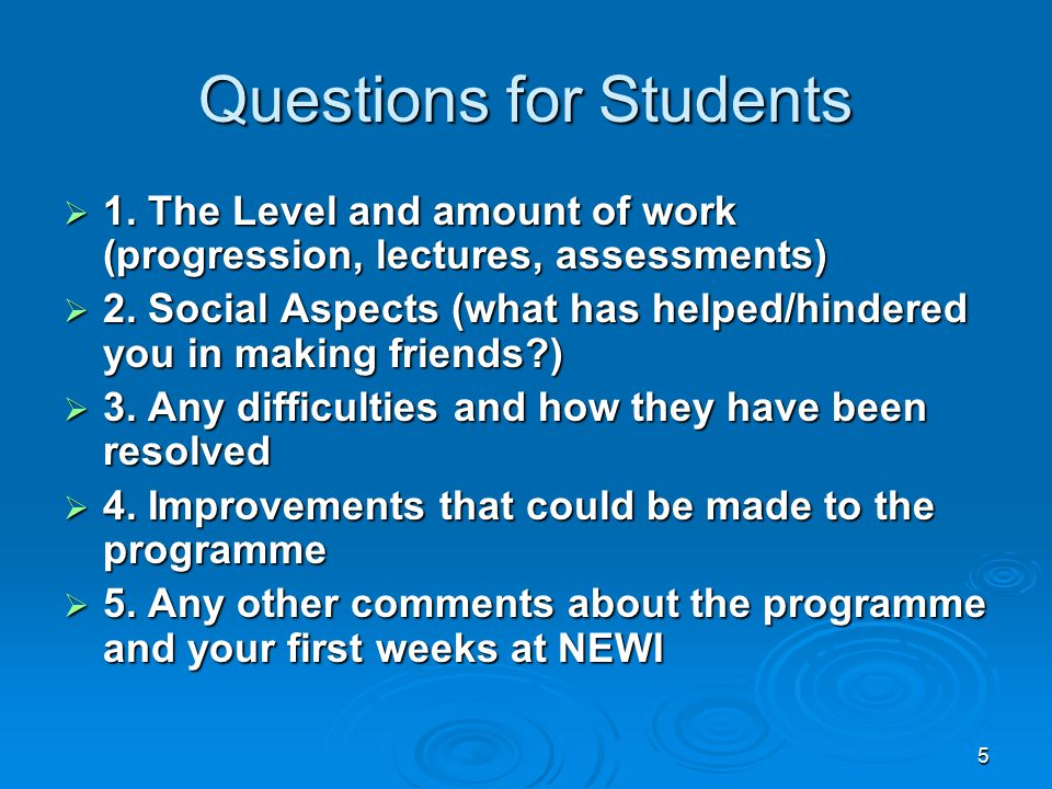 5 Questions for Students  1. The Level and amount of work (progression, lectures, assessments)  2. Social Aspects (what has helped/hindered you in m