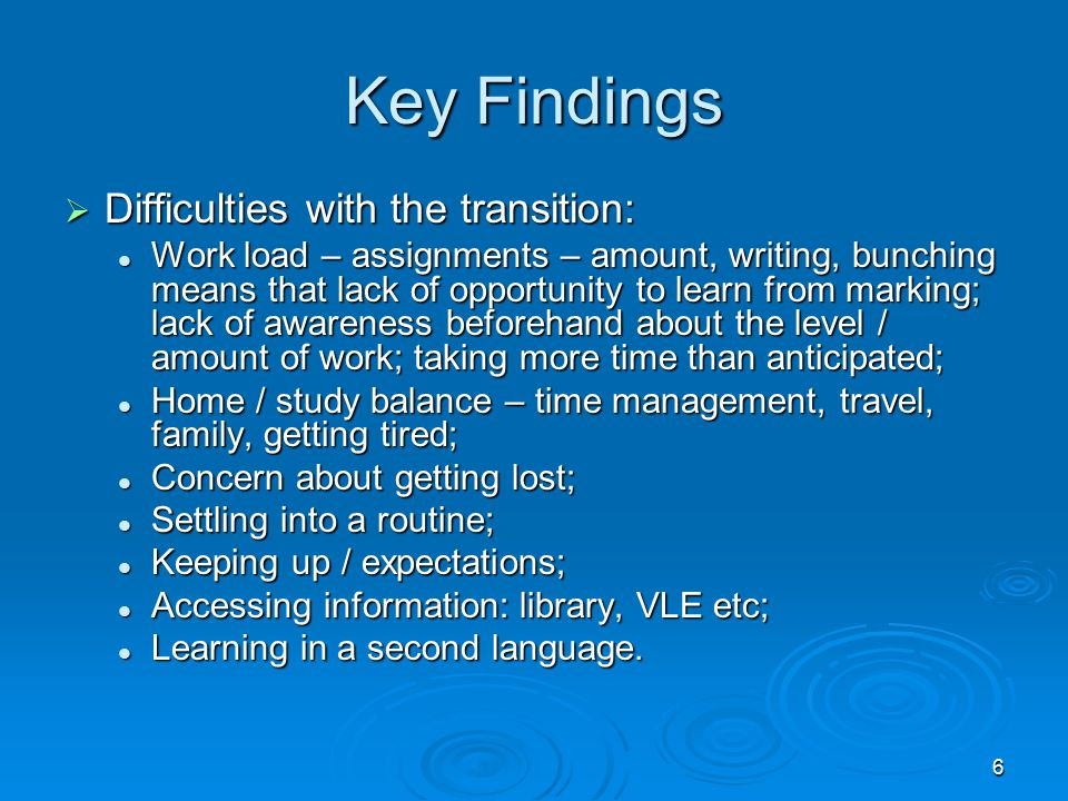 6 Key Findings  Difficulties with the transition: Work load – assignments – amount, writing, bunching means that lack of opportunity to learn from ma