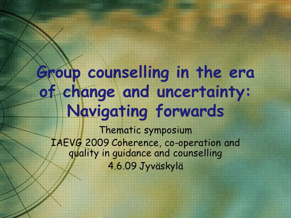 Group counselling in the era of change and uncertainty: Navigating forwards Thematic symposium IAEVG 2009 Coherence, co-operation and quality in guidance and counselling 4.6.09 Jyväskylä