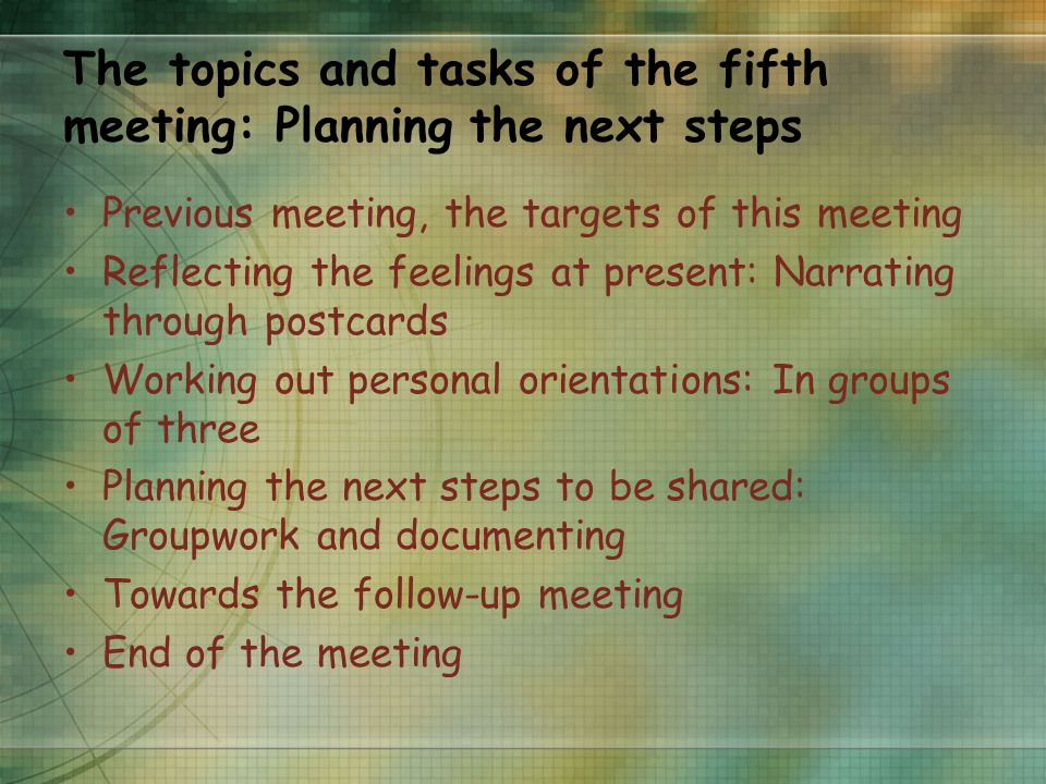 The topics and tasks of the fifth meeting: Planning the next steps Previous meeting, the targets of this meeting Reflecting the feelings at present: Narrating through postcards Working out personal orientations: In groups of three Planning the next steps to be shared: Groupwork and documenting Towards the follow-up meeting End of the meeting