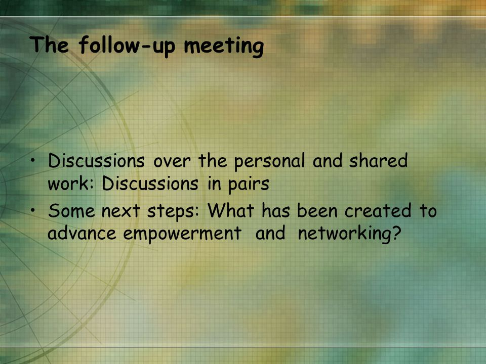 The follow-up meeting Discussions over the personal and shared work: Discussions in pairs Some next steps: What has been created to advance empowerment and networking