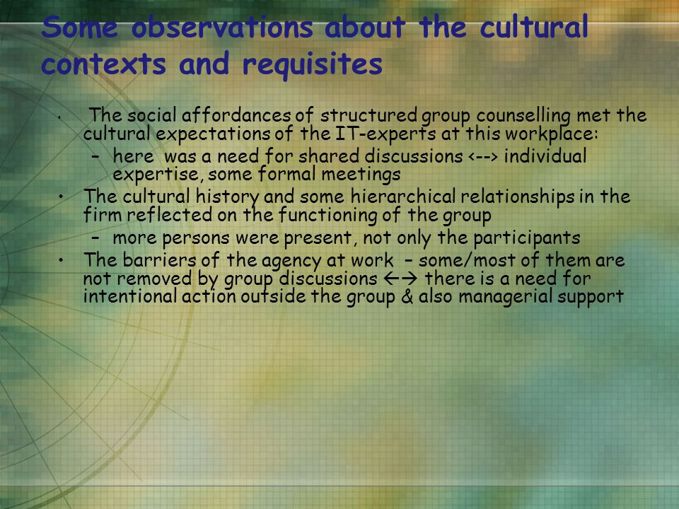 Some observations about the cultural contexts and requisites The social affordances of structured group counselling met the cultural expectations of the IT-experts at this workplace: –here was a need for shared discussions individual expertise, some formal meetings The cultural history and some hierarchical relationships in the firm reflected on the functioning of the group –more persons were present, not only the participants The barriers of the agency at work – some/most of them are not removed by group discussions  there is a need for intentional action outside the group & also managerial support