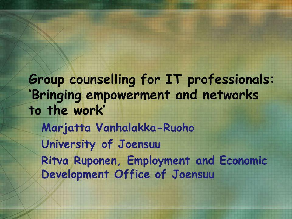 Group counselling for IT professionals: 'Bringing empowerment and networks to the work' Marjatta Vanhalakka-Ruoho University of Joensuu Ritva Ruponen, Employment and Economic Development Office of Joensuu