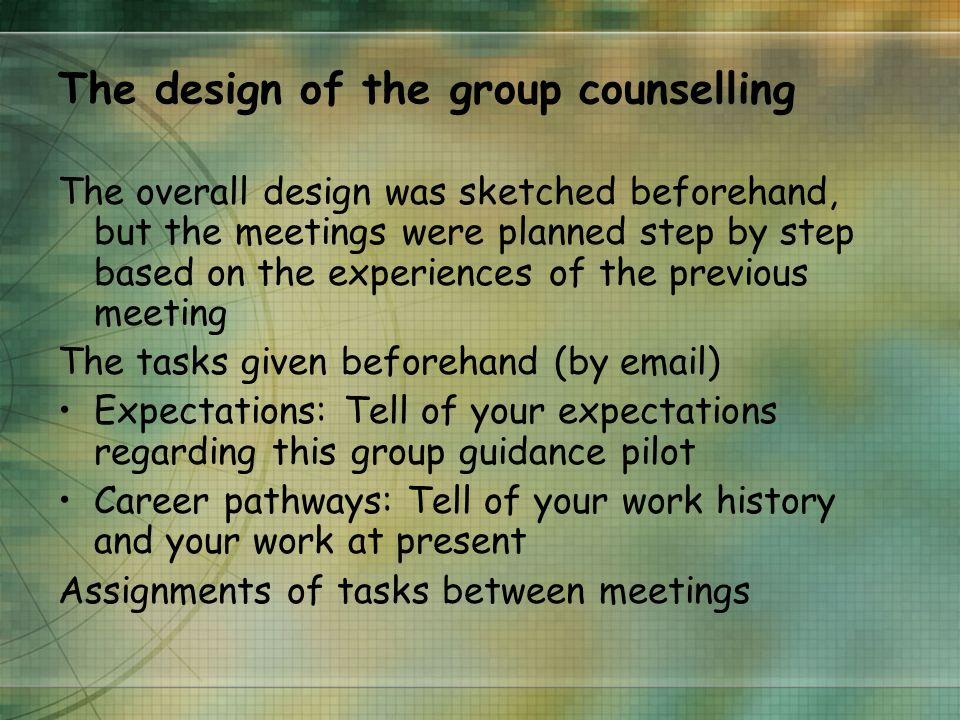 The design of the group counselling The overall design was sketched beforehand, but the meetings were planned step by step based on the experiences of