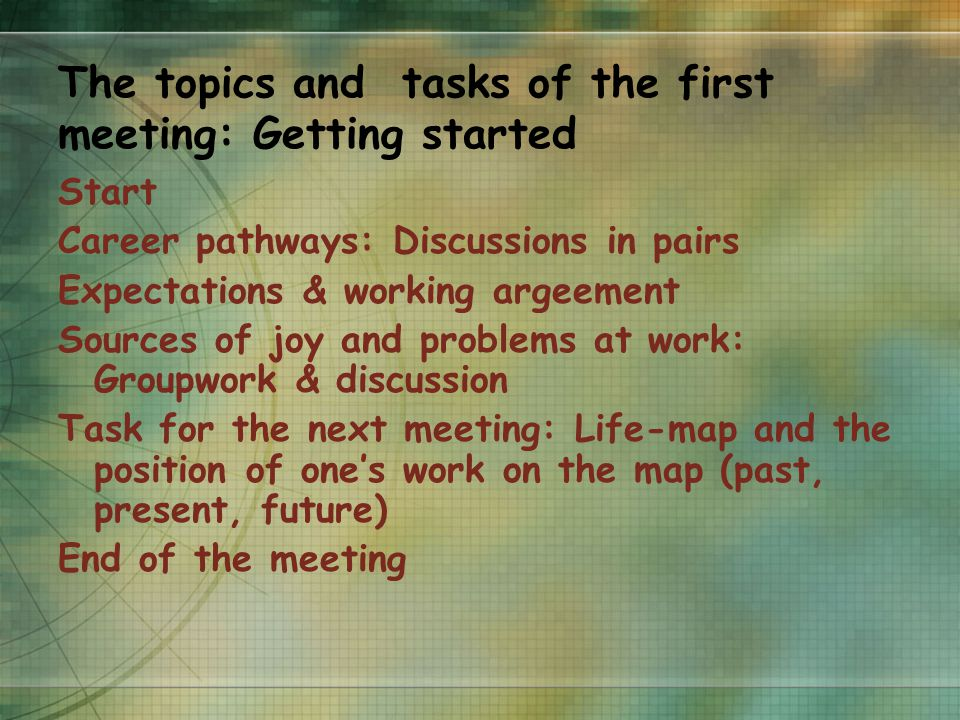 The topics and tasks of the first meeting: Getting started Start Career pathways: Discussions in pairs Expectations & working argeement Sources of joy