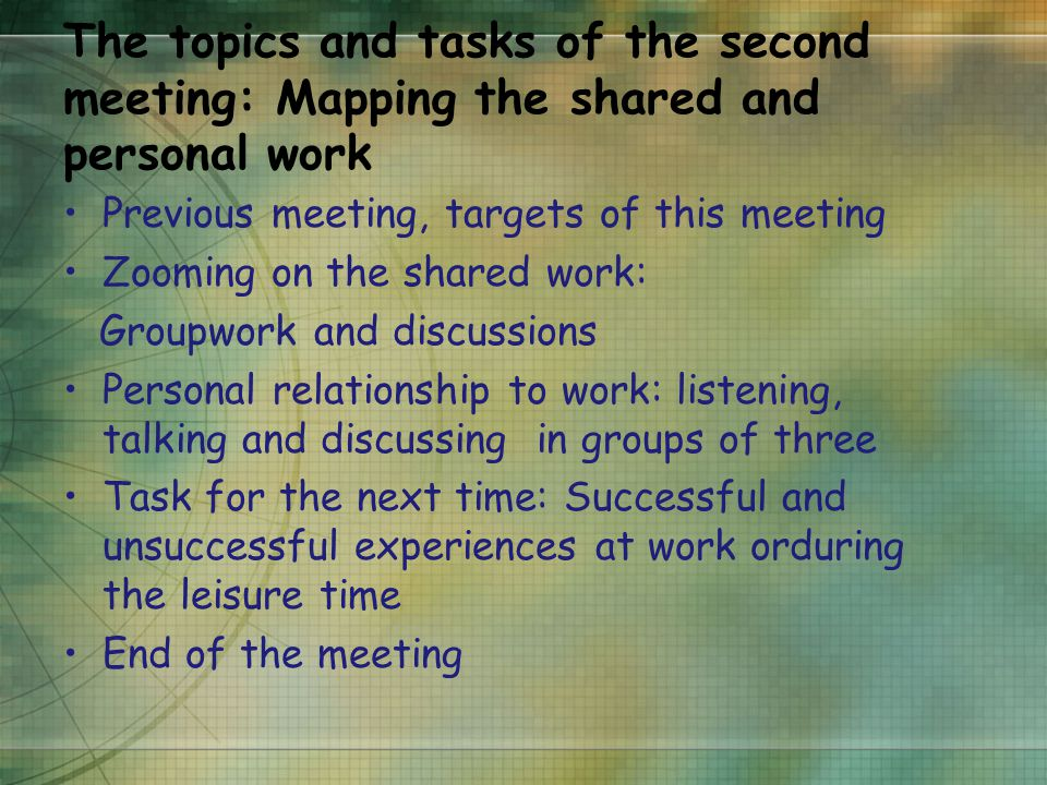 The topics and tasks of the second meeting: Mapping the shared and personal work Previous meeting, targets of this meeting Zooming on the shared work: Groupwork and discussions Personal relationship to work: listening, talking and discussing in groups of three Task for the next time: Successful and unsuccessful experiences at work orduring the leisure time End of the meeting