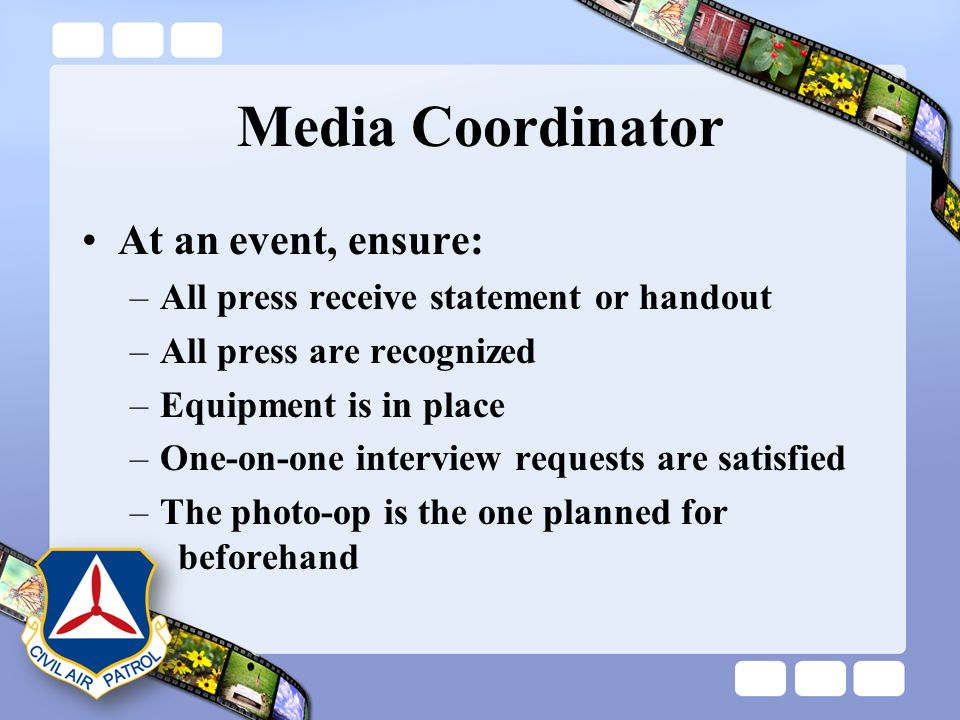 Media Coordinator At an event, ensure: –All press receive statement or handout –All press are recognized –Equipment is in place –One-on-one interview