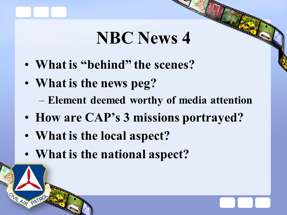 "NBC News 4 What is ""behind"" the scenes? What is the news peg? –Element deemed worthy of media attention How are CAP's 3 missions portrayed? What is th"