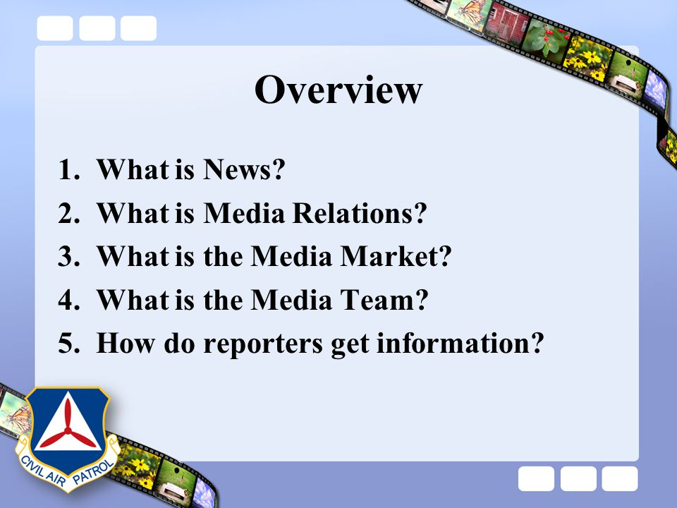 Overview 1.What is News? 2.What is Media Relations? 3.What is the Media Market? 4.What is the Media Team? 5.How do reporters get information?