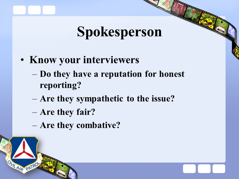 Spokesperson Know your interviewers –Do they have a reputation for honest reporting? –Are they sympathetic to the issue? –Are they fair? –Are they com