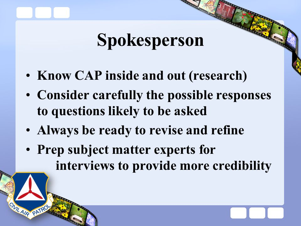 Spokesperson Know CAP inside and out (research) Consider carefully the possible responses to questions likely to be asked Always be ready to revise an